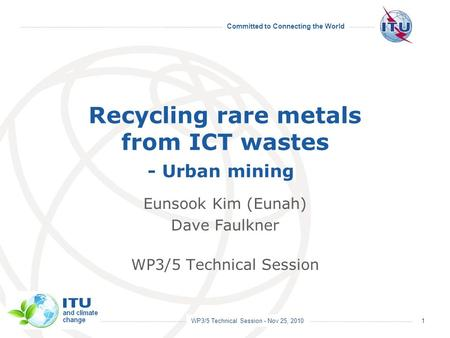 WP3/5 Technical Session - Nov 25, 2010 Committed to Connecting the World Recycling rare metals from ICT wastes - Urban mining Eunsook Kim (Eunah) Dave.