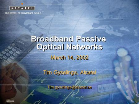 ARCHITECTS OF AN INTERNET WORLD 14/03/2002 1 Broadband Passive Optical Networks March 14, 2002 Tim Gyselings, Alcatel March 14,