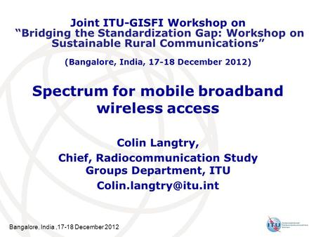 Bangalore, India,17-18 December 2012 Spectrum for mobile broadband wireless access Colin Langtry, Chief, Radiocommunication Study Groups Department, ITU.