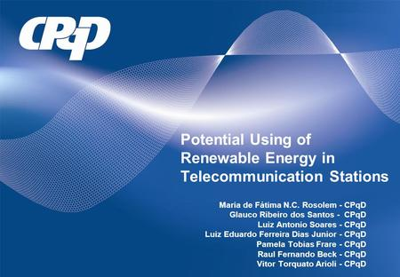 Potential Using of Renewable Energy in Telecommunication Stations Maria de Fátima N.C. Rosolem - CPqD Glauco Ribeiro dos Santos - CPqD Luiz Antonio Soares.