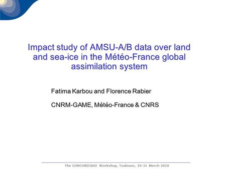 The CONCORDIASI Workshop, Toulouse, 29-31 March 2010 Impact study of AMSU-A/B data over land and sea-ice in the Météo-France global assimilation system.