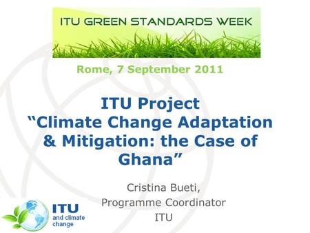 International Telecommunication Union Rome, 7 September 2011 ITU Project Climate Change Adaptation & Mitigation: the Case of Ghana Cristina Bueti, Programme.