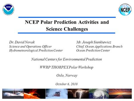NCEP Polar Prediction Activities and Science Challenges Dr. David Novak Mr. Joseph Sienkiewicz Science and Operations Officer Chief, Ocean Applications.