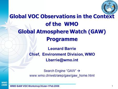 1 WMO GAW VOC Workshop 30Jan-1 Feb 2006 Global VOC Observations in the Context of the WMO Global Atmosphere Watch (GAW) Programme Leonard Barrie Chief,
