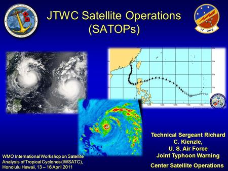 JTWC Satellite Operations (SATOPs) Technical Sergeant Richard C. Kienzle, U. S. Air Force Joint Typhoon Warning Center Satellite Operations WMO International.