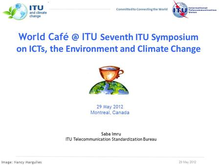 29 May 2012 Committed to Connecting the World World ITU Seventh ITU Symposium on ICTs, the Environment and Climate Change 29 May 2012 Montreal,