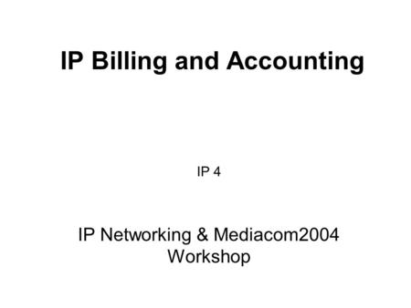 IP Billing and Accounting IP 4 IP Networking & Mediacom2004 Workshop.