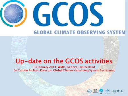 Up-date on the GCOS activities Up-date on the GCOS activities 13 January 2011, WMO, Geneva, Switzerland Dr Carolin Richter, Director, Global Climate Observing.