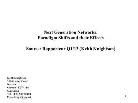 1 Next Generation Networks: Paradigm Shifts and their Effects Source: Rapporteur Q1/13 (Keith Knightson) Keith Knightson 1806 Lahey Court Kanata Ontario,
