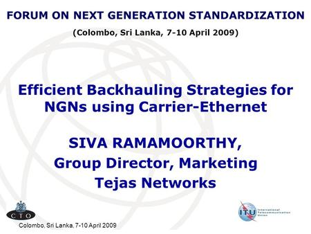 Colombo, Sri Lanka, 7-10 April 2009 Efficient Backhauling Strategies for NGNs using Carrier-Ethernet SIVA RAMAMOORTHY, Group Director, Marketing Tejas.