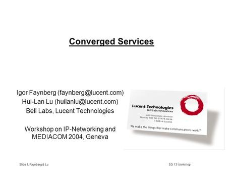 Slide 1, Faynberg & Lu SG 13 Workshop Converged Services Igor Faynberg Hui-Lan Lu Bell Labs, Lucent Technologies.