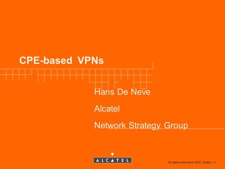 All rights reserved © 2000, Alcatel 1 CPE-based VPNs Hans De Neve Alcatel Network Strategy Group.