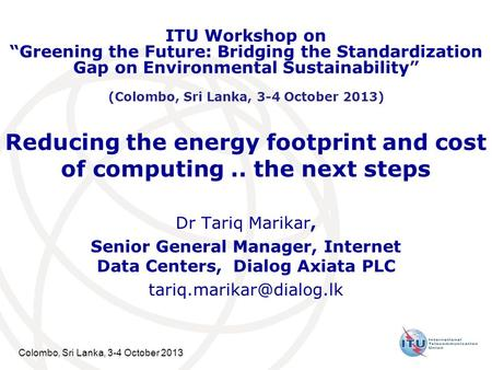 Colombo, Sri Lanka, 3-4 October 2013 Reducing the energy footprint and cost of computing.. the next steps Dr Tariq Marikar, Senior General Manager, Internet.