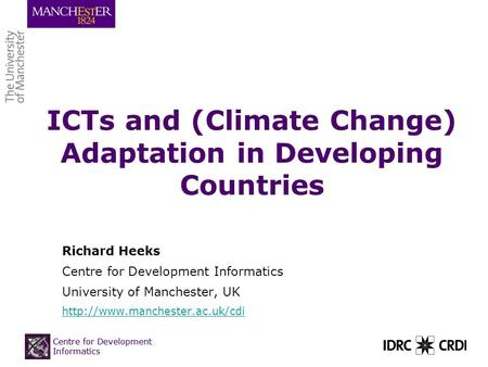 Centre for Development Informatics ICTs and (Climate Change) Adaptation in Developing Countries Richard Heeks Centre for Development Informatics University.
