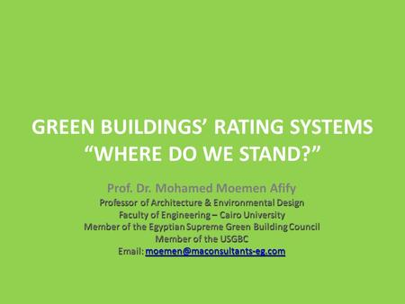 GREEN BUILDINGS RATING SYSTEMS WHERE DO WE STAND? Prof. Dr. Mohamed Moemen Afify Professor of Architecture & Environmental Design Faculty of Engineering.
