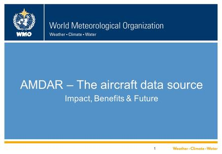 WMO 1 AMDAR – The aircraft data source Impact, Benefits & Future.