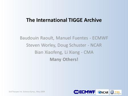 The International TIGGE Archive Baudouin Raoult, Manuel Fuentes - ECMWF Steven Worley, Doug Schuster - NCAR Bian Xiaofeng, Li Xiang - CMA Many Others!