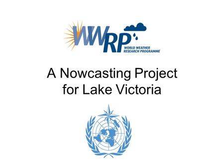 A Nowcasting Project for Lake Victoria. Acknowledgement Caroline Bain of UKMO Estelle de Coning of SAWS Brian Golding of UKMO/WMO Steve Goodman of NOAA.