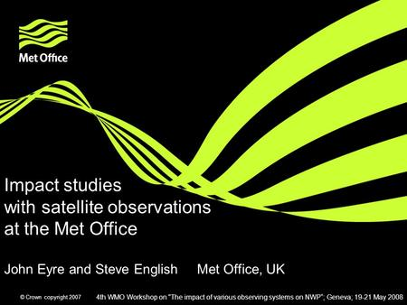 © Crown copyright 2007 Impact studies with satellite observations at the Met Office John Eyre and Steve English Met Office, UK 4th WMO Workshop on The.