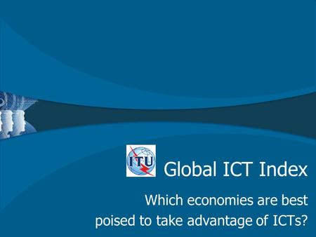 Global ICT Index Which economies are best poised to take advantage of ICTs?
