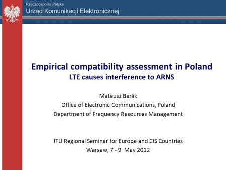 Empirical compatibility assessment in Poland LTE causes interference to ARNS Mateusz Berlik Office of Electronic Communications, Poland Department of Frequency.