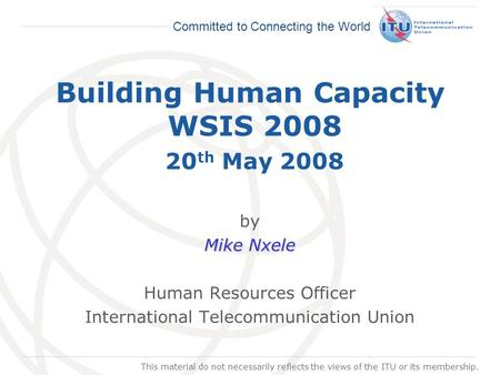 International Telecommunication Union Committed to Connecting the World Building Human Capacity WSIS 2008 20 th May 2008 by Mike Nxele Human Resources.