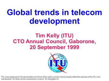 Global trends in telecom development Tim Kelly (ITU) CTO Annual Council, Gaborone, 20 September 1999 The views expressed in this presentation are those.