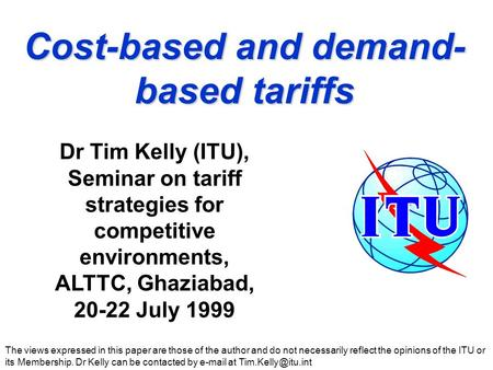Cost-based and demand- based tariffs The views expressed in this paper are those of the author and do not necessarily reflect the opinions of the ITU or.