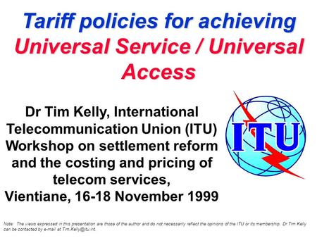 Tariff policies for achieving Universal Service / Universal Access Dr Tim Kelly, International Telecommunication Union (ITU) Workshop on settlement reform.
