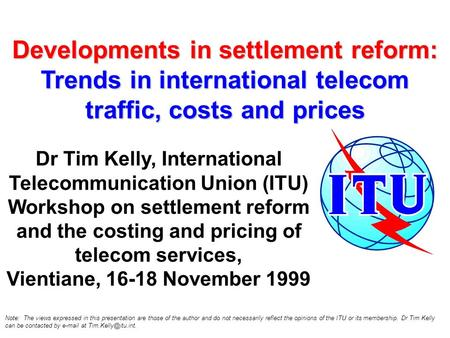 Developments in settlement reform: Trends in international telecom traffic, costs and prices Dr Tim Kelly, International Telecommunication Union (ITU)
