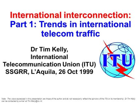 International interconnection: Part 1: Trends in international telecom traffic Dr Tim Kelly, International Telecommunication Union (ITU) SSGRR, LAquila,