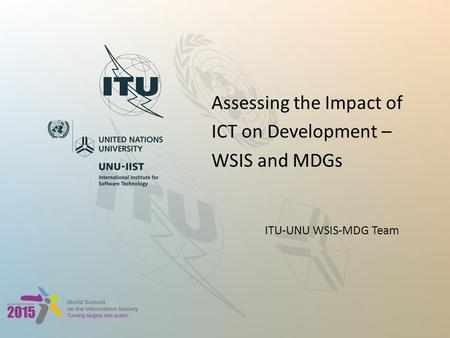 Assessing the Impact of ICT on Development – WSIS and MDGs ITU-UNU WSIS-MDG Team.