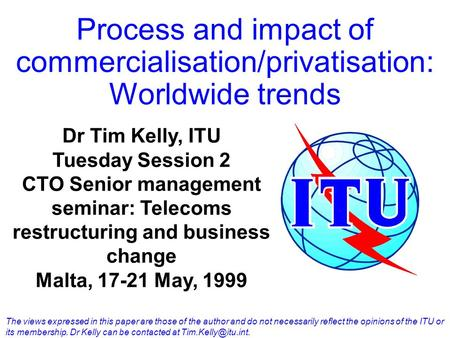 Process and impact of commercialisation/privatisation: Worldwide trends Dr Tim Kelly, ITU Tuesday Session 2 CTO Senior management seminar: Telecoms restructuring.