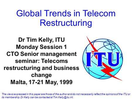 Global Trends in Telecom Restructuring Dr Tim Kelly, ITU Monday Session 1 CTO Senior management seminar: Telecoms restructuring and business change Malta,