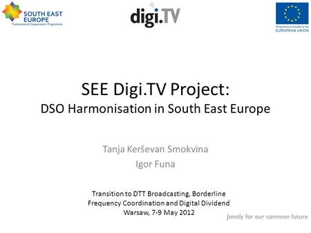 SEE Digi.TV Project: DSO Harmonisation in South East Europe Tanja Kerševan Smokvina Igor Funa Transition to DTT Broadcasting, Borderline Frequency Coordination.