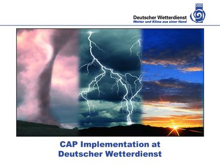 CAP Implementation at Deutscher Wetterdienst. Deutscher Wetterdienst – 23 February 2014 Warning process in DWD Portfolio of warnings Formats and publishing.