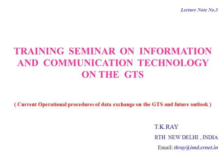 Lecture Note No.3 TRAINING SEMINAR ON INFORMATION AND COMMUNICATION TECHNOLOGY ON THE GTS ( Current Operational procedures of data exchange on the GTS.