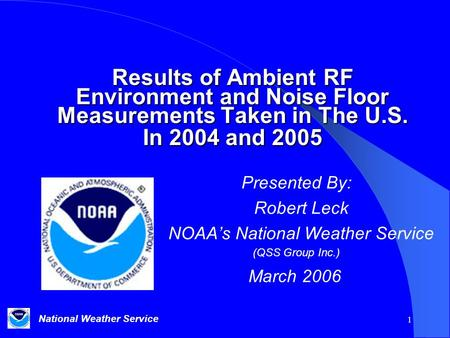 National Weather Service 1 Results of Ambient RF Environment and Noise Floor Measurements Taken in The U.S. In 2004 and 2005 Presented By: Robert Leck.