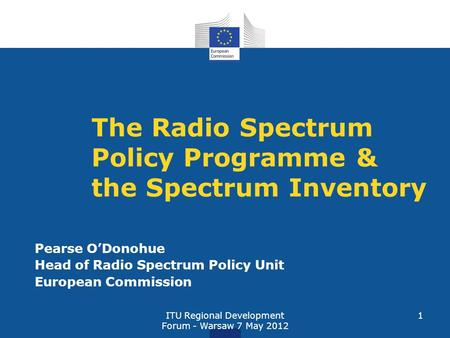 ITU Regional Development Forum - Warsaw 7 May 2012 1 The Radio Spectrum Policy Programme & the Spectrum Inventory Pearse ODonohue Head of Radio Spectrum.