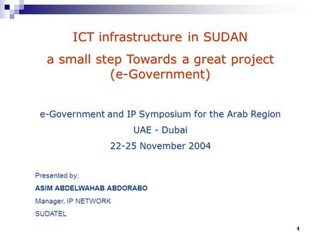 1 ICT infrastructure in SUDAN a small step Towards a great project (e-Government) e-Government and IP Symposium for the Arab Region UAE - Dubai 22-25 November.
