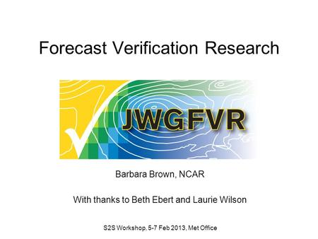 Forecast Verification Research Barbara Brown, NCAR With thanks to Beth Ebert and Laurie Wilson S2S Workshop, 5-7 Feb 2013, Met Office.