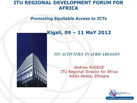 International Telecommunication Union ITU REGIONAL DEVELOPMENT FORUM FOR AFRICA Promoting Equitable Access to ICTs Kigali, 09 – 11 MaY 2012 ITU ACTIVITIES.