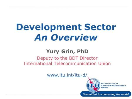 International Telecommunication Union Development Sector An Overview Yury Grin, PhD Deputy to the BDT Director International Telecommunication Union www.itu.int/itu-d/