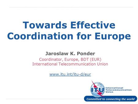 International Telecommunication Union Towards Effective Coordination for Europe Jaroslaw K. Ponder Coordinator, Europe, BDT (EUR) International Telecommunication.