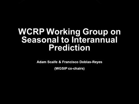 © Crown copyright Met Office WCRP Working Group on Seasonal to Interannual Prediction Adam Scaife & Francisco Doblas-Reyes (WGSIP co-chairs)