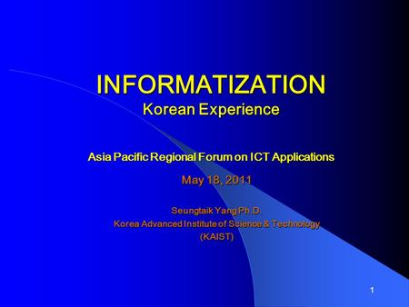 1 INFORMATIZATION Korean Experience Asia Pacific Regional Forum on ICT Applications May 18, 2011 Seungtaik Yang Ph.D. Korea Advanced Institute of Science.