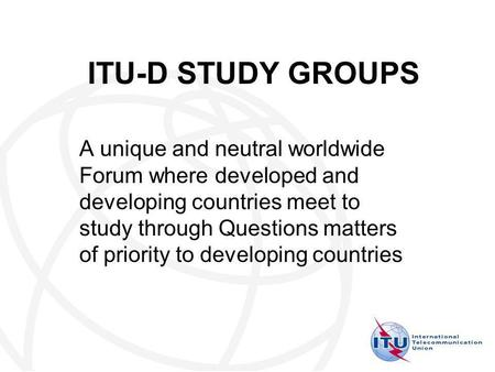 ITU-D STUDY GROUPS A unique and neutral worldwide Forum where developed and developing countries meet to study through Questions matters of priority to.