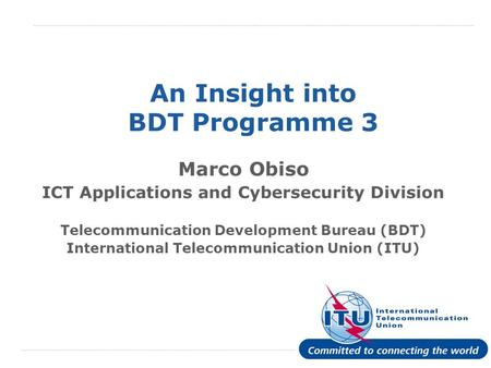 International Telecommunication Union An Insight into BDT Programme 3 Marco Obiso ICT Applications and Cybersecurity Division Telecommunication Development.