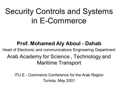 Security Controls and Systems in E-Commerce Prof. Mohamed Aly Aboul - Dahab Head of Electronic and communications Engineering Department Arab Academy for.