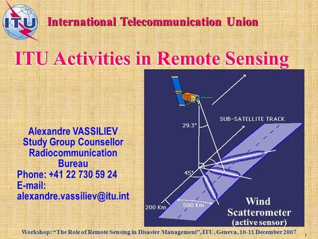 Workshop: The Role of Remote Sensing in Disaster Management, ITU, Geneva, 10-11 December 2007 1 ITU Activities in Remote Sensing International Telecommunication.